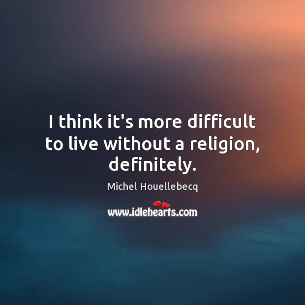 I think it's more difficult to live without a religion, definitely. Image