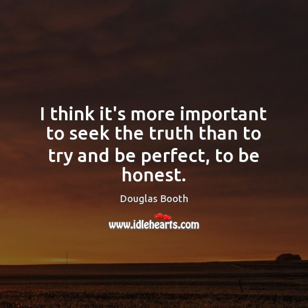 I think it's more important to seek the truth than to try and be perfect, to be honest. Douglas Booth Picture Quote