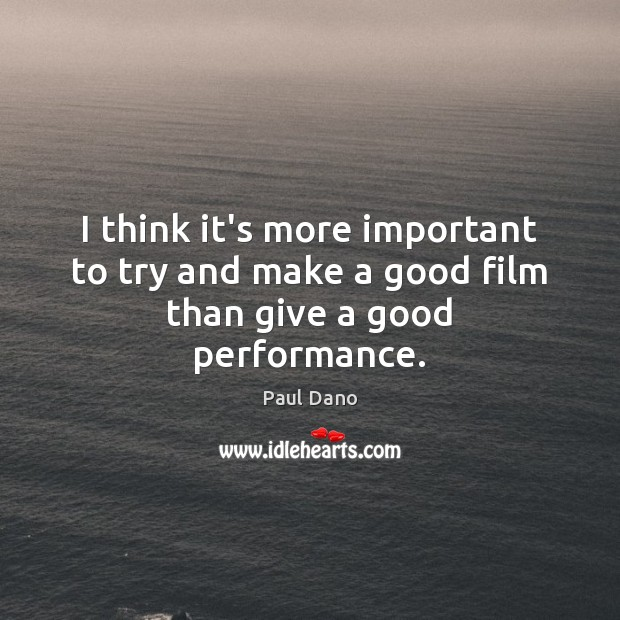 I think it's more important to try and make a good film than give a good performance. Image