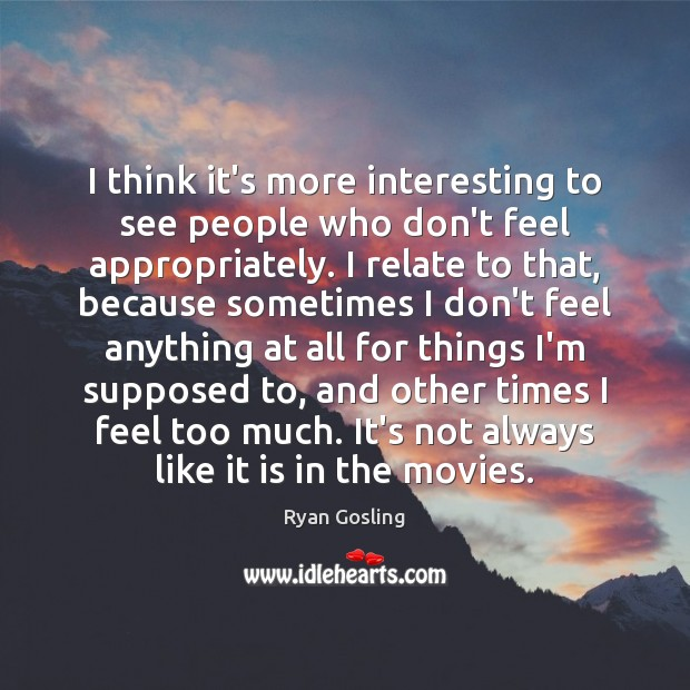 I think it's more interesting to see people who don't feel appropriately. Ryan Gosling Picture Quote