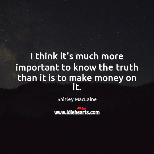 I think it's much more important to know the truth than it is to make money on it. Shirley MacLaine Picture Quote