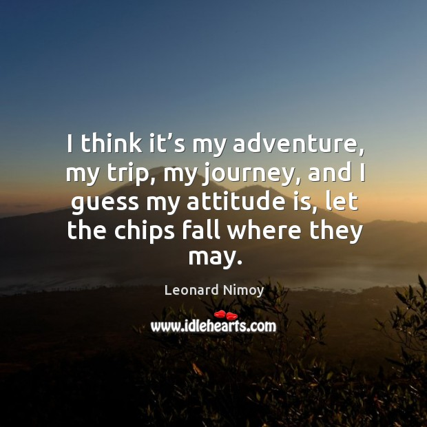 I think it's my adventure, my trip, my journey, and I guess my attitude is, let the chips fall where they may. Image