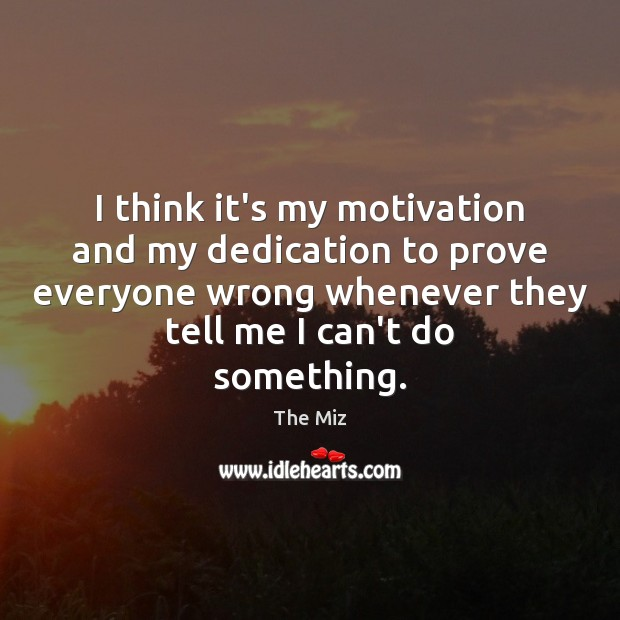 I think it's my motivation and my dedication to prove everyone wrong Image