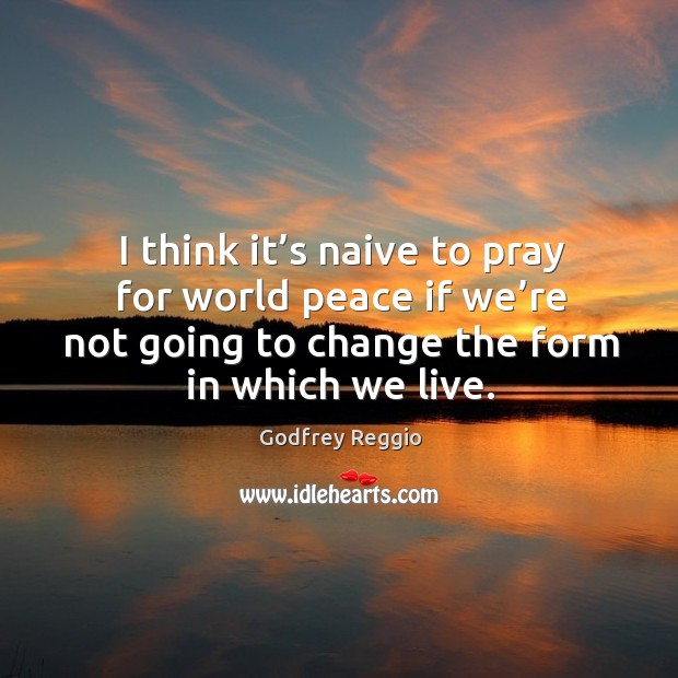 I think it's naive to pray for world peace if we're not going to change the form in which we live. Image