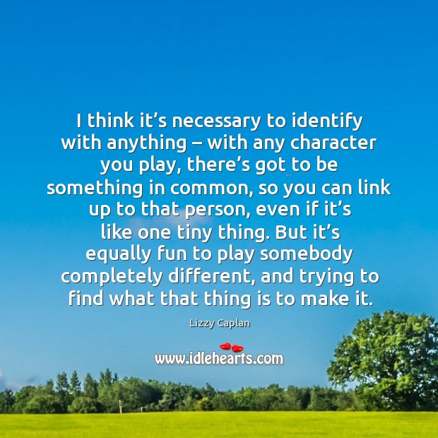 I think it's necessary to identify with anything – with any character you play Image