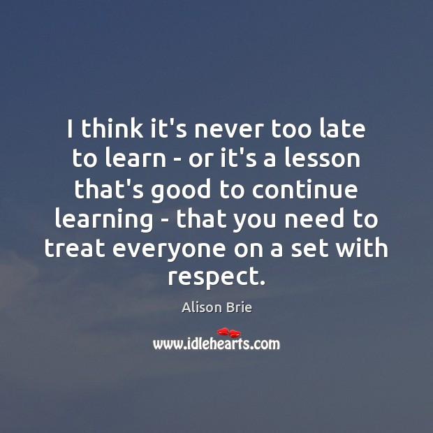 I think it's never too late to learn – or it's a Alison Brie Picture Quote