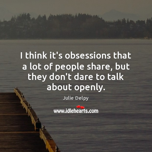 I think it's obsessions that a lot of people share, but they Julie Delpy Picture Quote