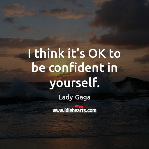 I think it's OK to be confident in yourself. Lady Gaga Picture Quote