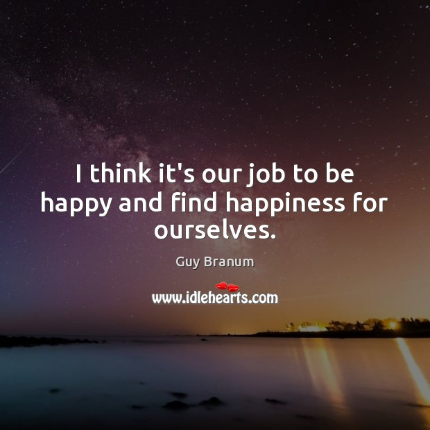 I think it's our job to be happy and find happiness for ourselves. Image
