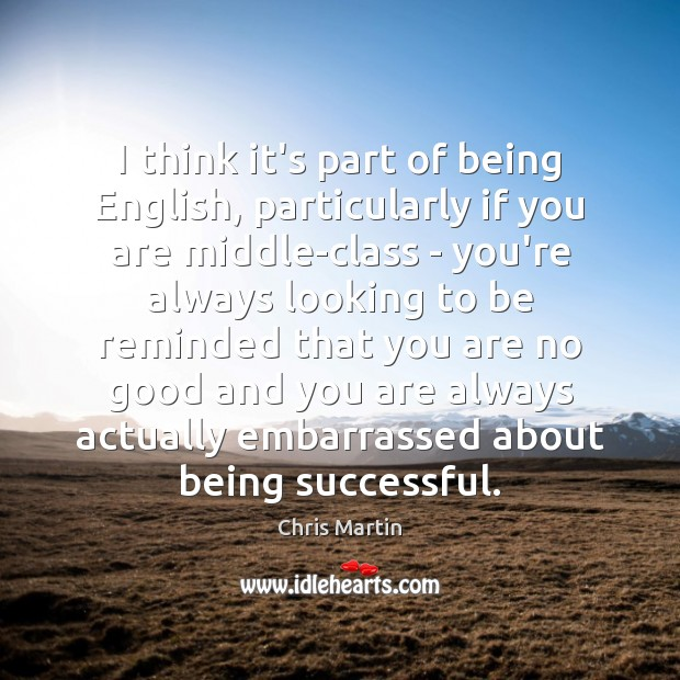 I think it's part of being English, particularly if you are middle-class Being Successful Quotes Image