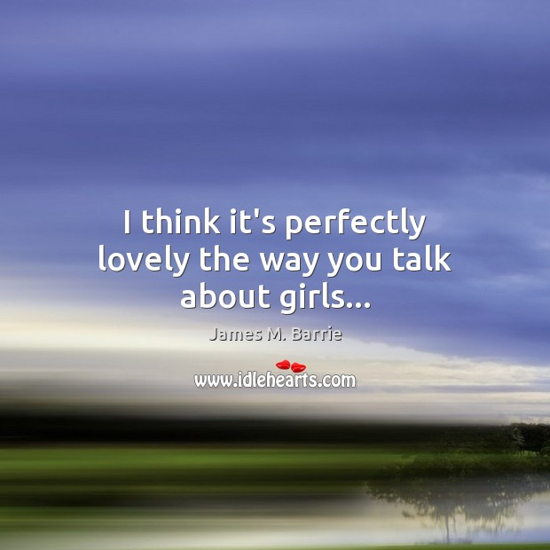 I think it's perfectly lovely the way you talk about girls… James M. Barrie Picture Quote