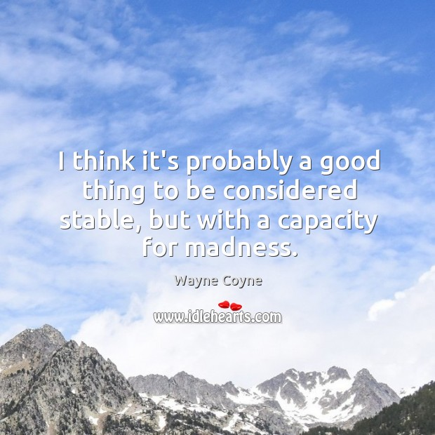 I think it's probably a good thing to be considered stable, but Wayne Coyne Picture Quote