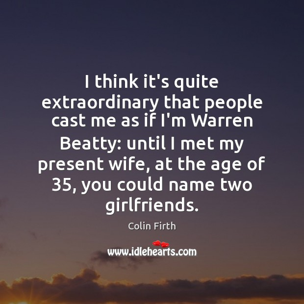 I think it's quite extraordinary that people cast me as if I'm Colin Firth Picture Quote