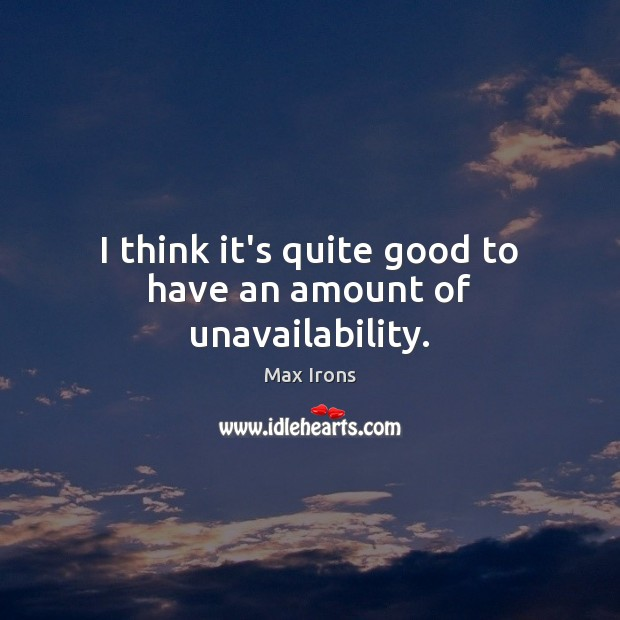 I think it's quite good to have an amount of unavailability. Max Irons Picture Quote