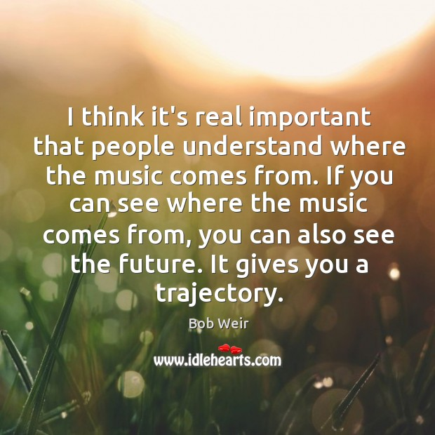 Image, I think it's real important that people understand where the music comes