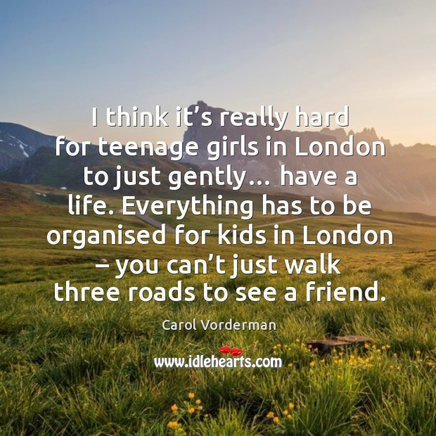 I think it's really hard for teenage girls in london to just gently… Carol Vorderman Picture Quote