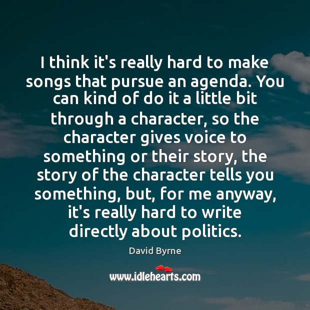 I think it's really hard to make songs that pursue an agenda. David Byrne Picture Quote