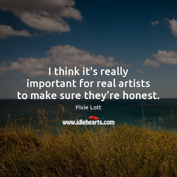 I think it's really important for real artists to make sure they're honest. Pixie Lott Picture Quote