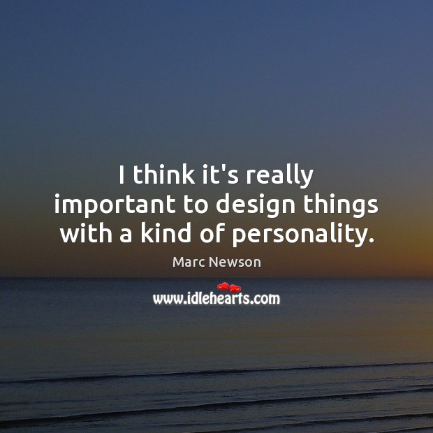I think it's really important to design things with a kind of personality. Marc Newson Picture Quote
