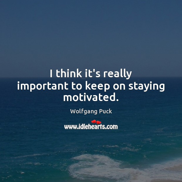 I think it's really important to keep on staying motivated. Image