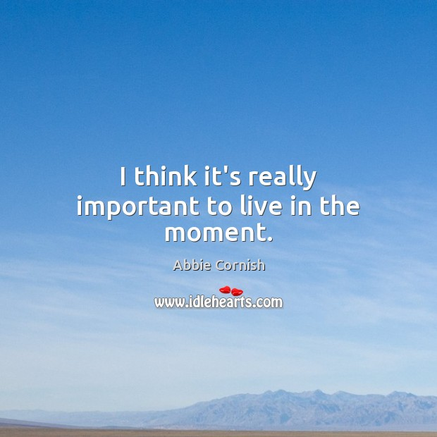 I think it's really important to live in the moment. Image