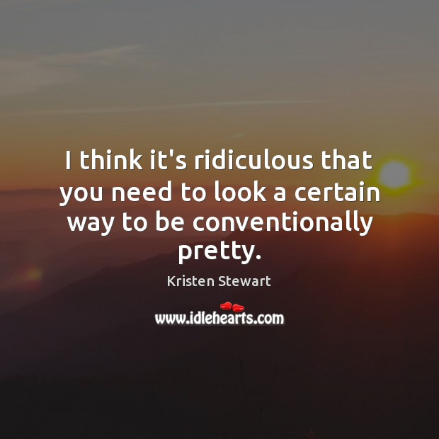 I think it's ridiculous that you need to look a certain way to be conventionally pretty. Image
