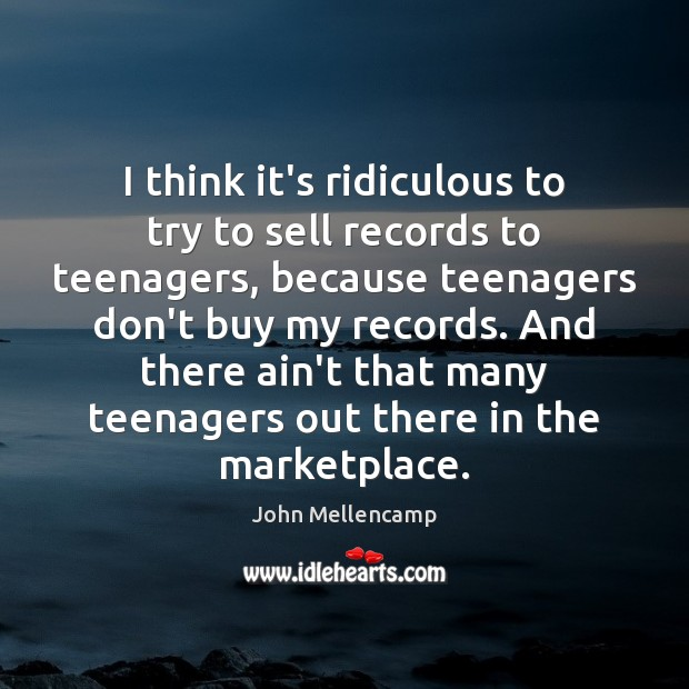 I think it's ridiculous to try to sell records to teenagers, because John Mellencamp Picture Quote