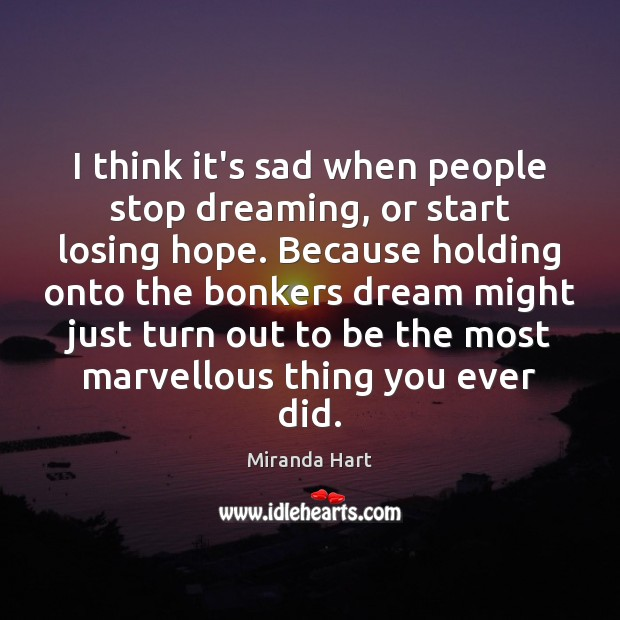 Image, I think it's sad when people stop dreaming, or start losing hope.