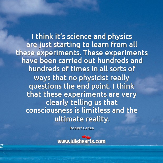 I think it's science and physics are just starting to learn from all these experiments. Robert Lanza Picture Quote