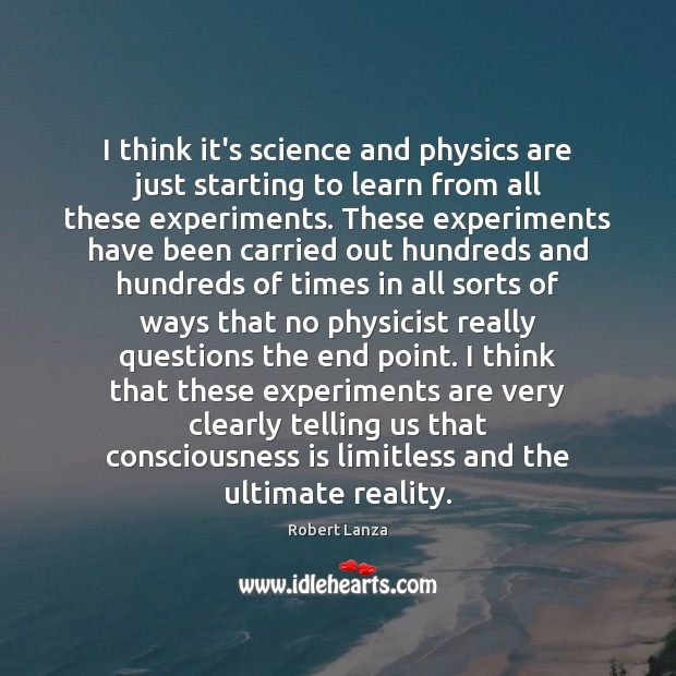 I think it's science and physics are just starting to learn from Robert Lanza Picture Quote