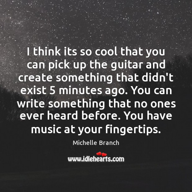 I think its so cool that you can pick up the guitar Michelle Branch Picture Quote