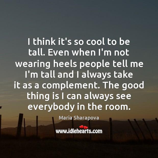 I think it's so cool to be tall. Even when I'm not Maria Sharapova Picture Quote