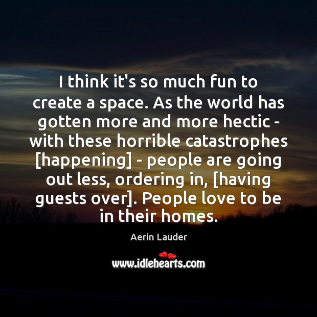I think it's so much fun to create a space. As the Aerin Lauder Picture Quote