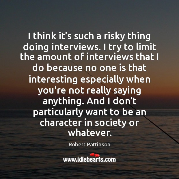 I think it's such a risky thing doing interviews. I try to Robert Pattinson Picture Quote