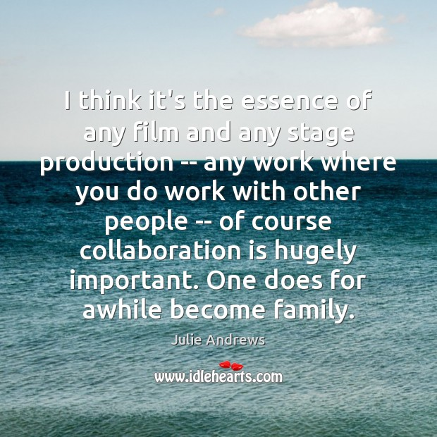 I think it's the essence of any film and any stage production Julie Andrews Picture Quote