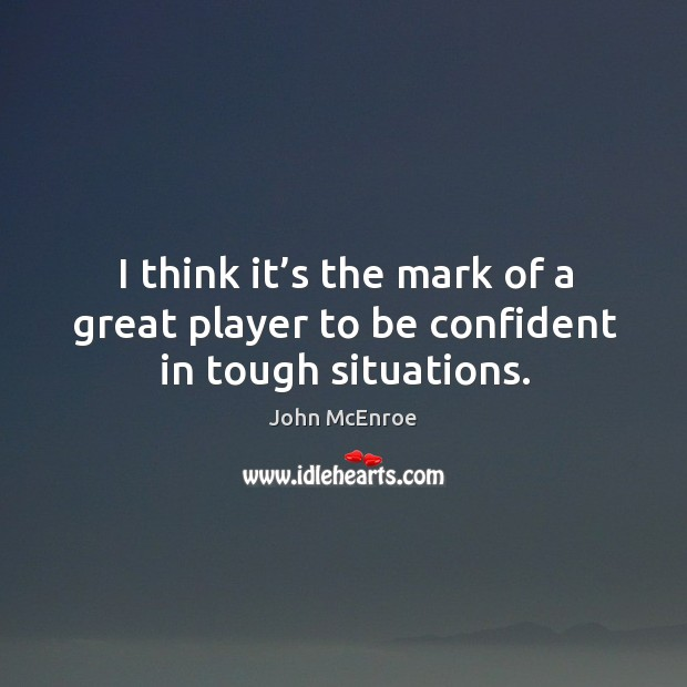 I think it's the mark of a great player to be confident in tough situations. John McEnroe Picture Quote