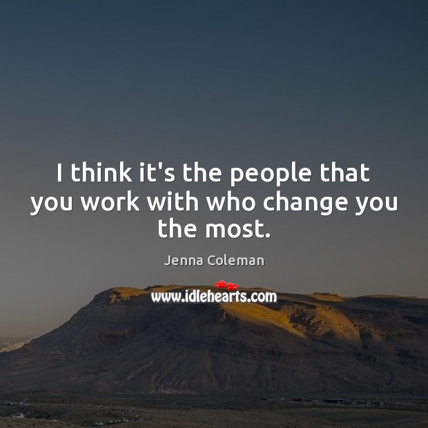 I think it's the people that you work with who change you the most. Image