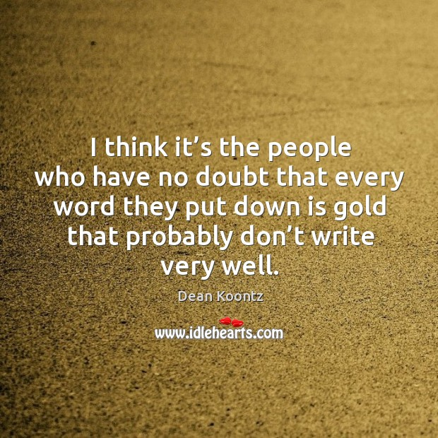 I think it's the people who have no doubt that every word they put down is gold Image