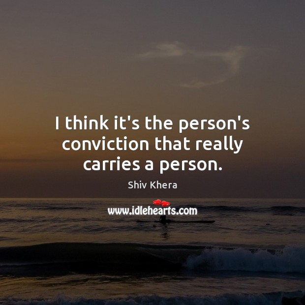 I think it's the person's conviction that really carries a person. Shiv Khera Picture Quote