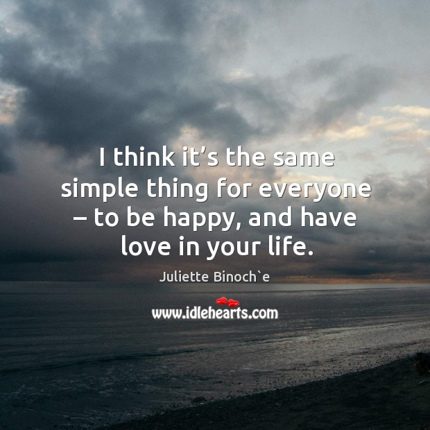 I think it's the same simple thing for everyone – to be happy, and have love in your life. Image