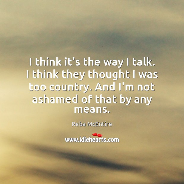I think it's the way I talk. I think they thought I Reba McEntire Picture Quote