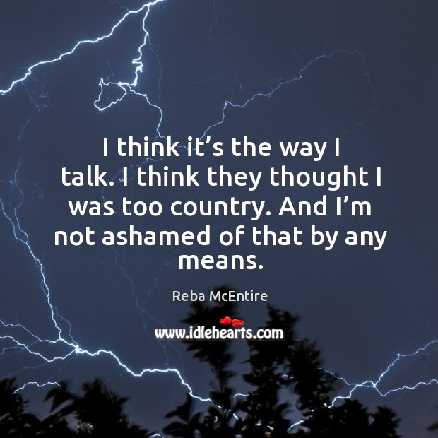 Image, I think it's the way I talk. I think they thought I was too country. And I'm not ashamed of that by any means.