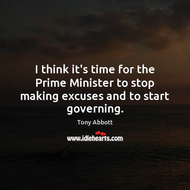 I think it's time for the Prime Minister to stop making excuses and to start governing. Tony Abbott Picture Quote