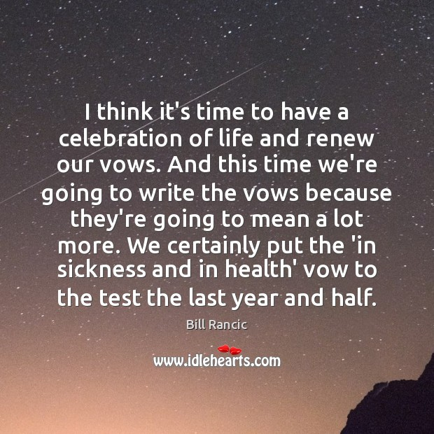 I think it's time to have a celebration of life and renew Bill Rancic Picture Quote