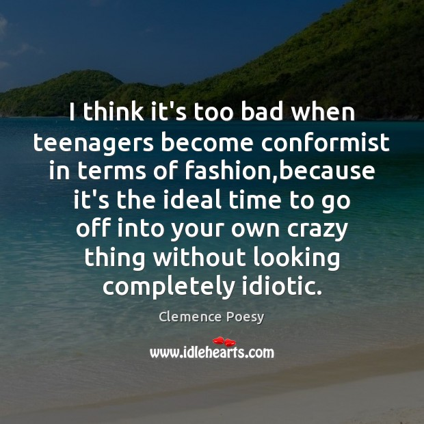 I think it's too bad when teenagers become conformist in terms of Image