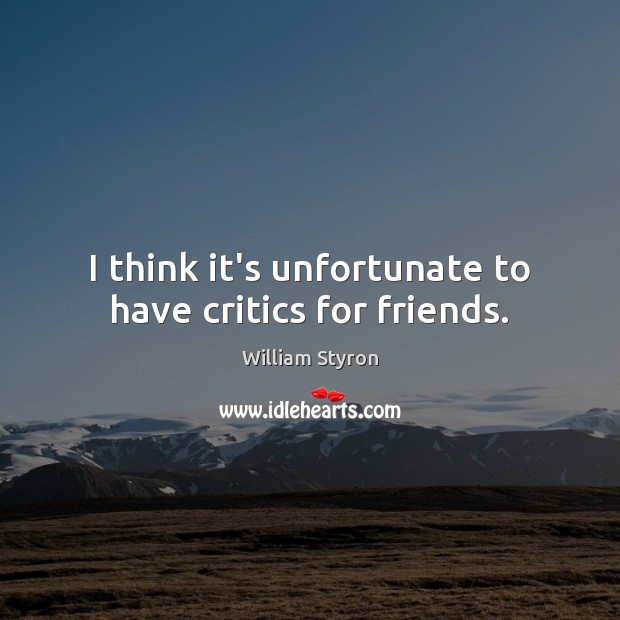 I think it's unfortunate to have critics for friends. Image