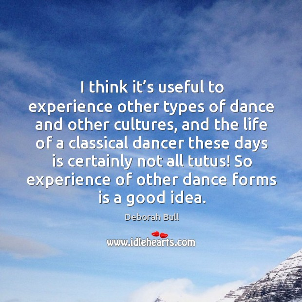 I think it's useful to experience other types of dance and other cultures Deborah Bull Picture Quote