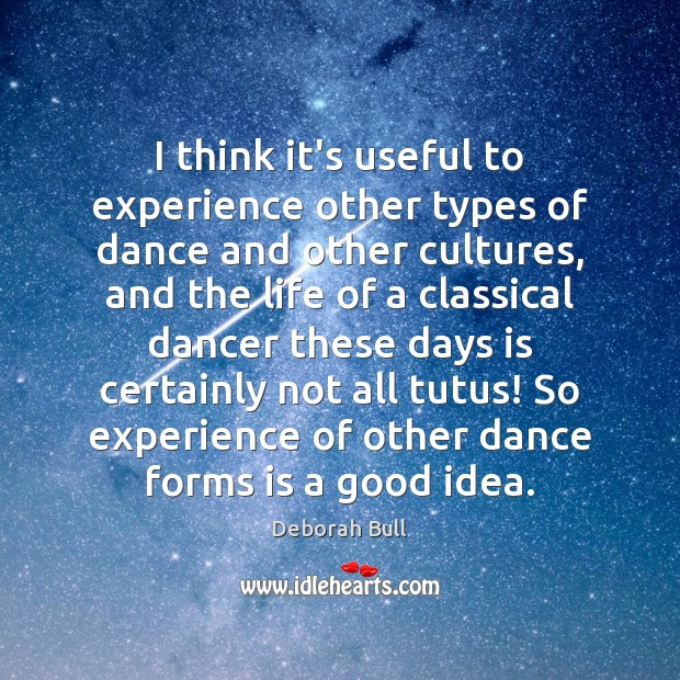 I think it's useful to experience other types of dance and other Deborah Bull Picture Quote
