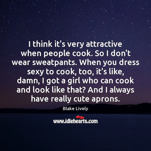 Image, I think it's very attractive when people cook. So I don't wear