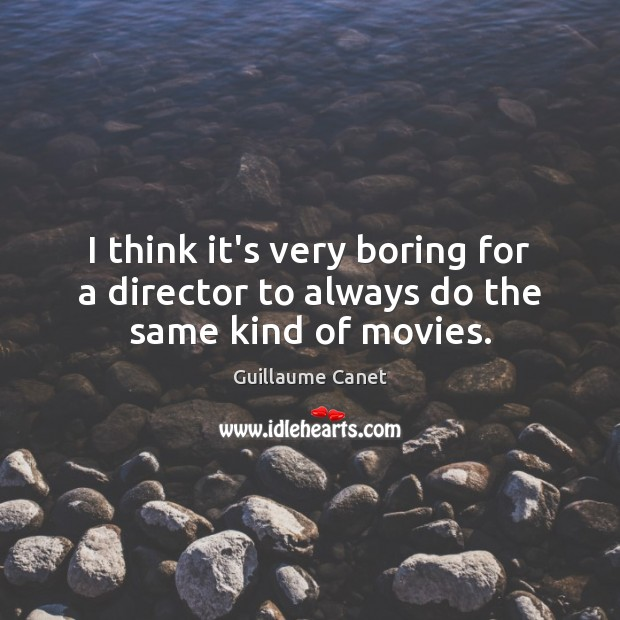 Image, I think it's very boring for a director to always do the same kind of movies.